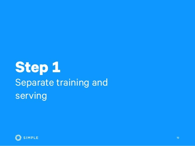 Step 1 Separate training and serving 19