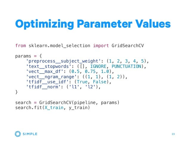 23 Optimizing Parameter Values from sklearn.model_selection import GridSearchCV params = { 'preprocess__subject_weight': (...