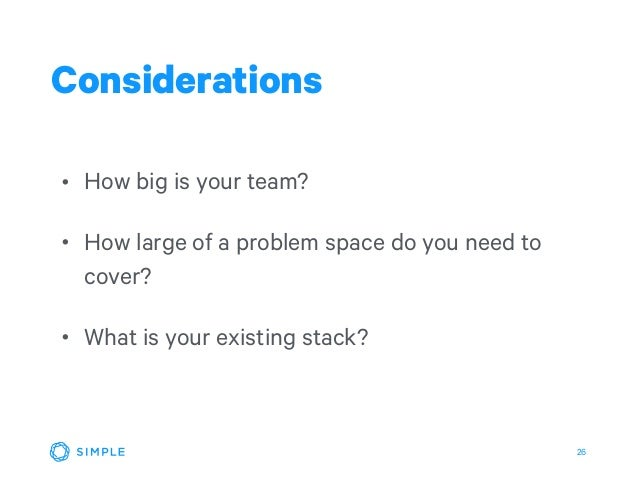 26 • How big is your team? • How large of a problem space do you need to cover? • What is your existing stack? Considerati...