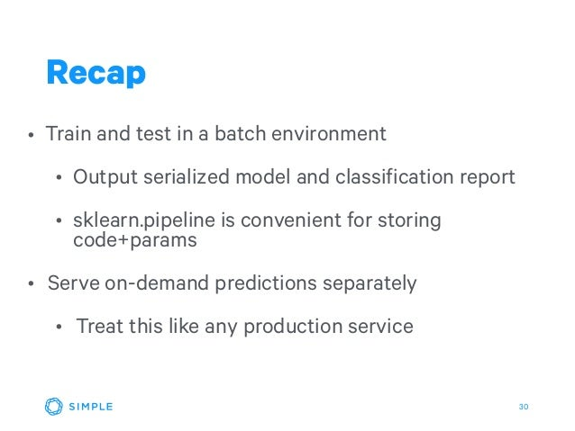 30 • Train and test in a batch environment • Output serialized model and classification report • sklearn.pipeline is conve...