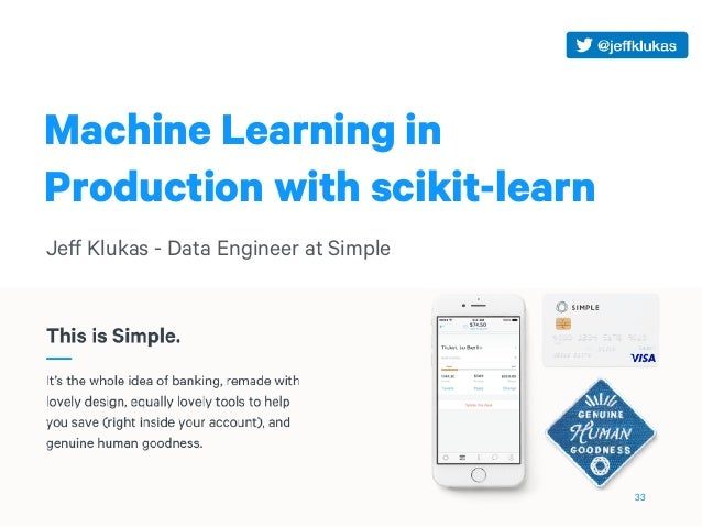 Machine Learning in Production with scikit-learn Jeff Klukas - Data Engineer at Simple 33