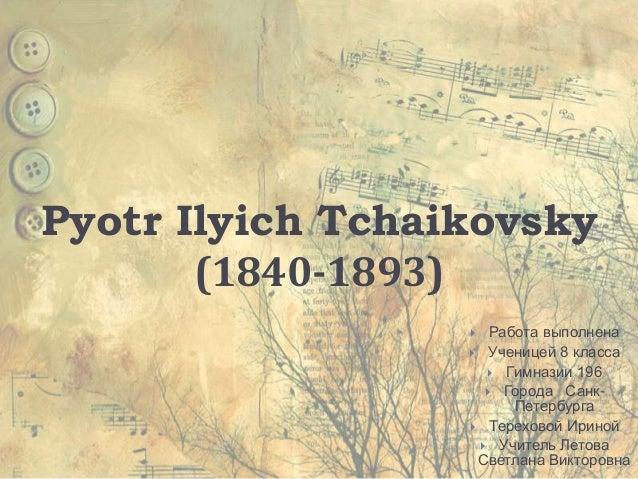 Pyotr Ilyich Tchaikovsky       (1840-1893)                    Работа выполнена                   Ученицей 8 класса      ...
