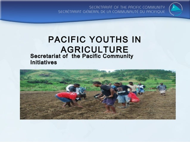 PACIFIC YOUTHS IN        AGRICULTURESecretariat of the Pacific CommunityInitiatives