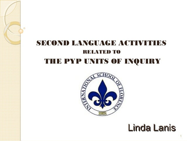 1 Linda LanisLinda Lanis SECOND LANGUAGE ACTIVITIES RELATED TO THE PYP UNITS OF INQUIRY