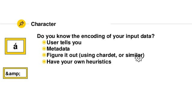 Character á & Do you know the encoding of your input data? ◉User tells you ◉Metadata ◉Figure it out (using chardet, or...