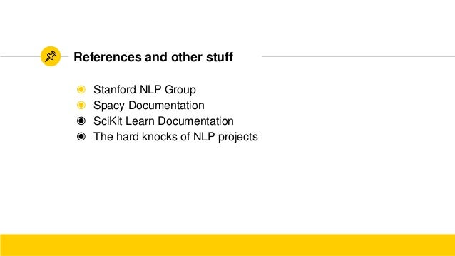 ◉ Stanford NLP Group ◉ Spacy Documentation ◉ SciKit Learn Documentation ◉ The hard knocks of NLP projects References and o...