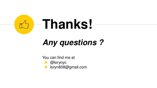 Any questions ? You can find me at ◉ @lorynyc ◉ loryn808@gmail.com Thanks!
