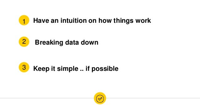 Have an intuition on how things work Breaking data down Keep it simple .. if possible 1 3 2