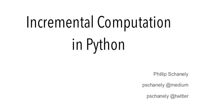 Incremental Computation in Python Phillip Schanely pschanely @medium pschanely @twitter