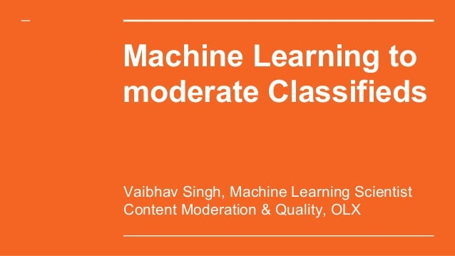 Machine Learning to moderate Classifieds Vaibhav Singh, Machine Learning Scientist Content Moderation & Quality, OLX