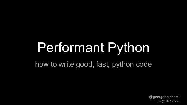 Performant Python how to write good, fast, python code @georgebernhard bk@xk7.com