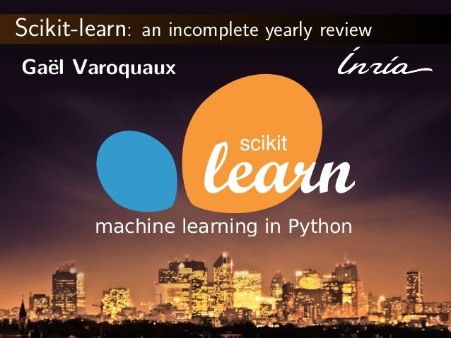 Scikit-learn: an incomplete yearly review Ga¨el Varoquaux scikit machine learning in Python