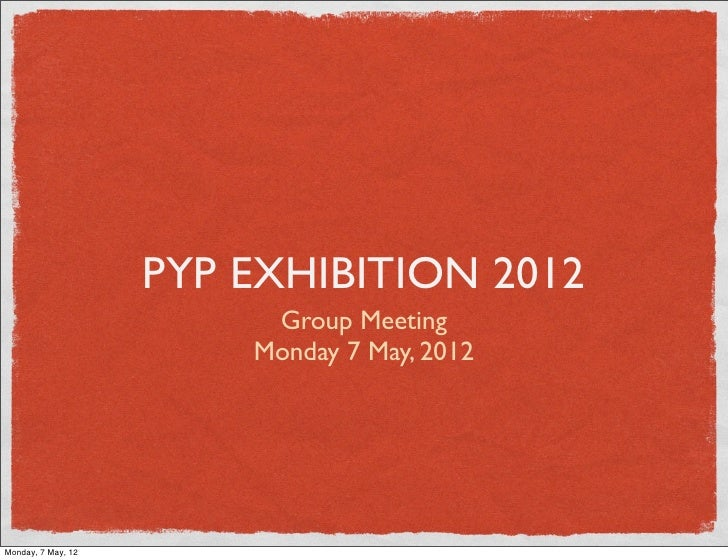 PYP EXHIBITION 2012                         Group Meeting                        Monday 7 May, 2012Monday, 7 May, 12