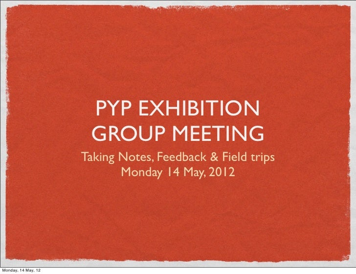 PYP EXHIBITION                      GROUP MEETING                     Taking Notes, Feedback & Field trips                ...