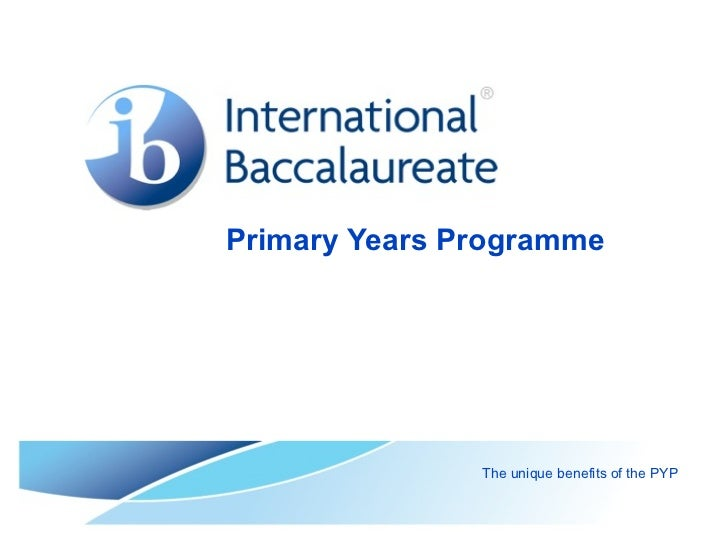 Primary Years Programme               The unique benefits of the PYP