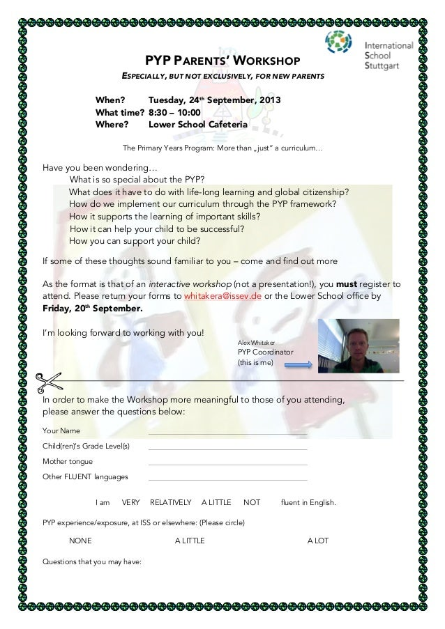 PYP PARENTS' WORKSHOP ESPECIALLY, BUT NOT EXCLUSIVELY, FOR NEW PARENTS When? Tuesday, 24th September, 2013 What time? 8:30...