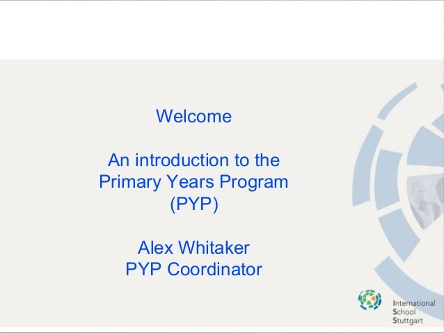 Welcome An introduction to the Primary Years Program (PYP) Alex Whitaker PYP Coordinator