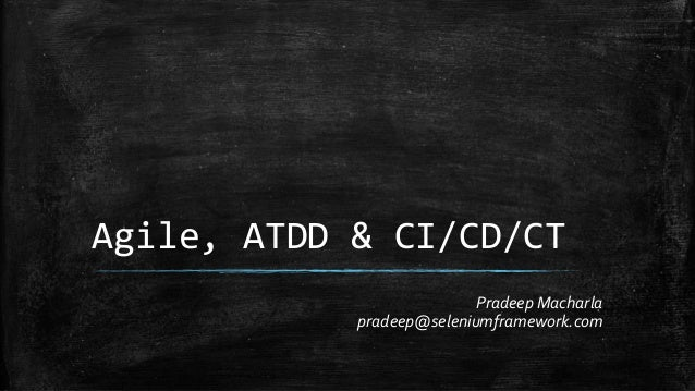 Agile, ATDD & CI/CD/CT Pradeep Macharla pradeep@seleniumframework.com