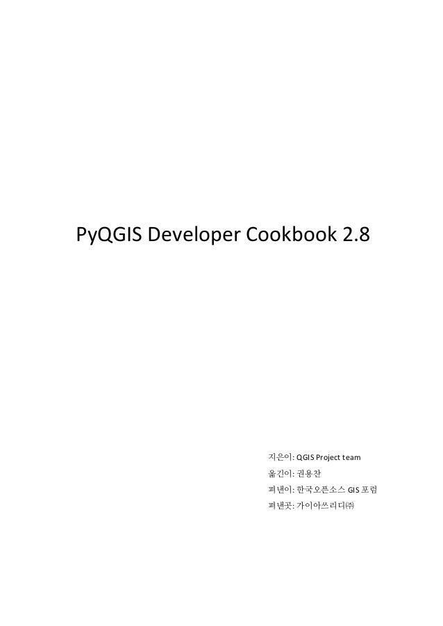 PyQGIS Developer Cookbook 2.8 이 책은 한국오픈소스 GIS 포럼의 지원을 받아 제작되었음을 알립니다. 이 책의 내용은 Creative Commons Attribution-ShareAlike 3.0...