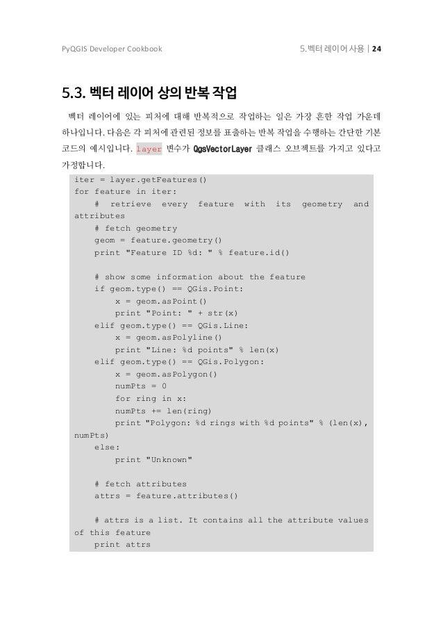 PyQGIS Developer Cookbook 5.벡터 레이어 사용   25 속성에 접근하기 속성을 속성명으로 조회할 수 있습니다. print feature['name'] 다른 방법으로, 속성을 인덱스로 조회할 수도 있...