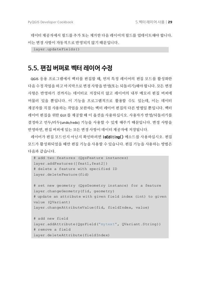 PyQGIS Developer Cookbook 5.벡터 레이어 사용   30 언두/리두 작업이 잘 동작하려면, 앞에서 언급했던 호출들을 언두 관련 명령어들로 싸줘야 합니다. (언두/리두에 관심이 없고 변경 사항을 즉시 ...