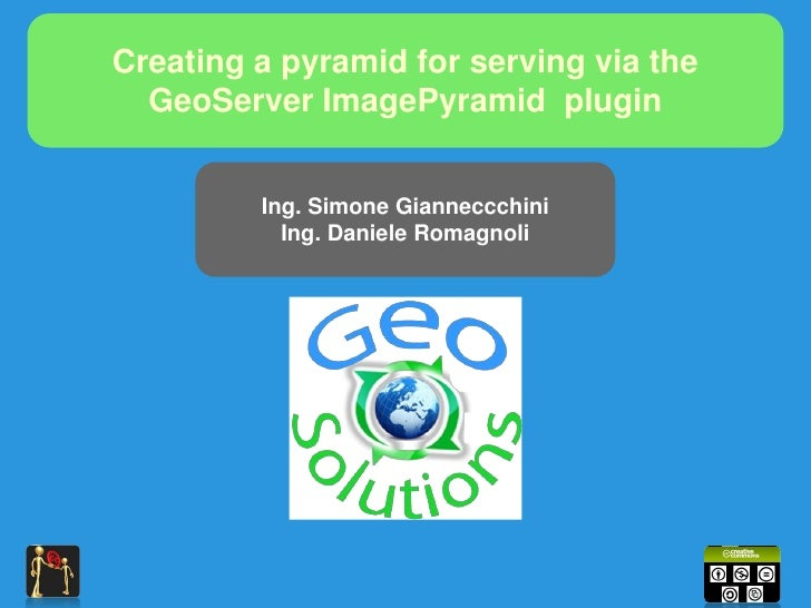 Creating a pyramid for serving via the   GeoServer ImagePyramid plugin            Ing. Simone Gianneccchini            Ing...