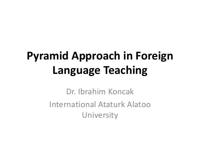 Pyramid Approach in Foreign Language Teaching Dr. Ibrahim Koncak International Ataturk Alatoo University