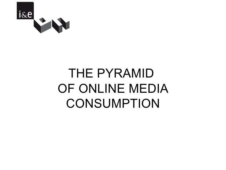THE PYRAMID  OF ONLINE MEDIA CONSUMPTION