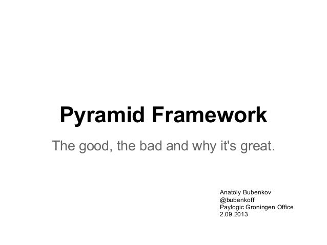Pyramid Framework The good, the bad and why it's great. Anatoly Bubenkov @bubenkoff Paylogic Groningen Office 2.09.2013