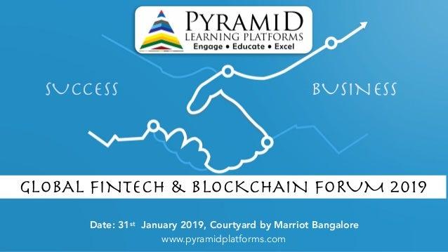 SUCCESS BUSINESS Date: 31st January 2019, Courtyard by Marriot Bangalore www.pyramidplatforms.com GLOBAL FINTECH & BLOCKCH...