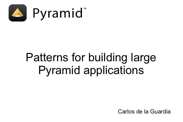 Patterns for building large  Pyramid applications                   Carlos de la Guardia