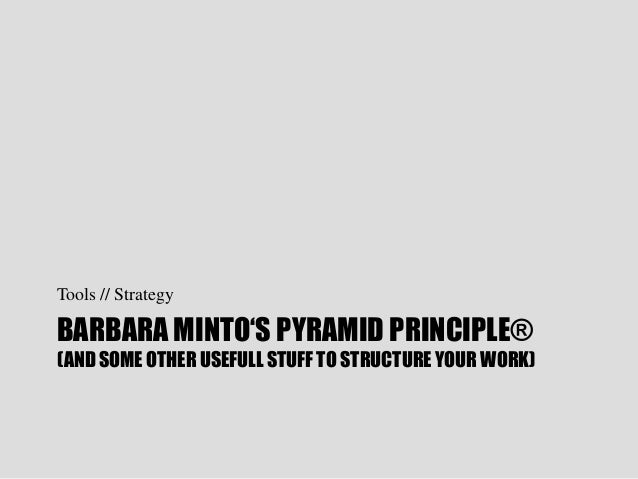 "BARBARA MINTO""S PYRAMID PRINCIPLE® (AND SOME OTHER USEFULL STUFF TO STRUCTURE YOUR WORK) Tools // Strategy"
