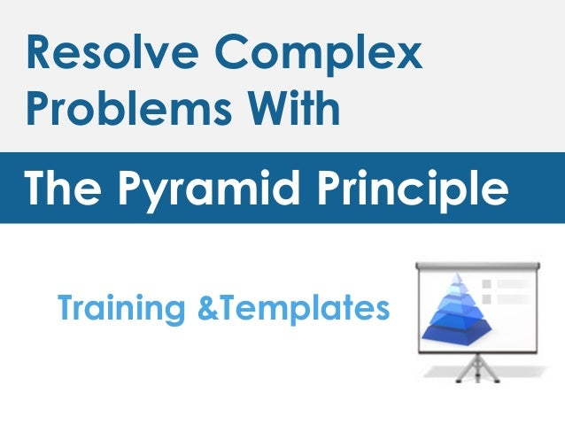 Resolve Complex Problems With The Pyramid Principle Training &Templates