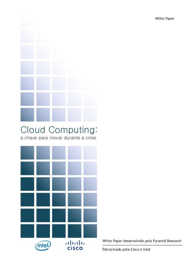 Cloud Computing: a chave para inovar durante a crise White Paper White Paper desenvolvido pela Pyramid Research Patrocinad...