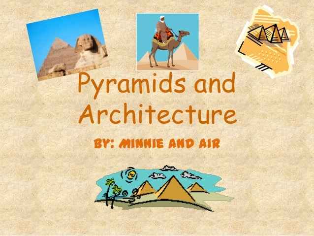 Pyramids andArchitectureBy: Minnie and Air