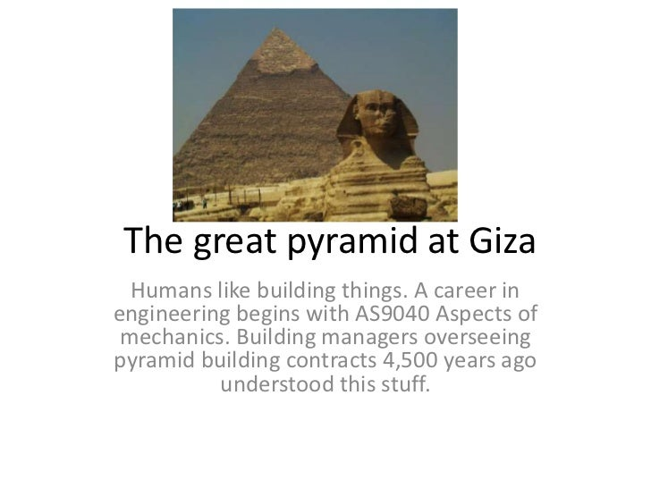 The great pyramid at Giza  Humans like building things. A career inengineering begins with AS9040 Aspects of mechanics. Bu...