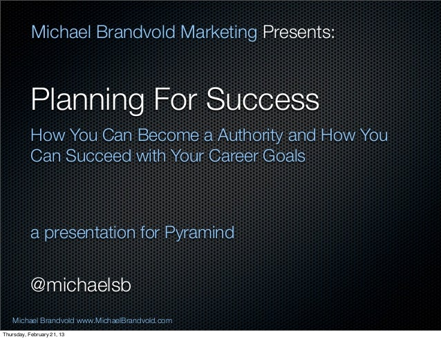 Michael Brandvold Marketing Presents:           Planning For Success           How You Can Become a Authority and How You ...
