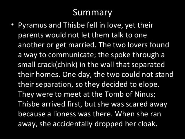pyramus and thisbe a legendary love In romeo and juliet, the text is very similar to pyramus and thisbe through a love connection between characters even the stories of romeo and juliet and pyramus and thisbe both talk of young lovers willing to be together no matter what the consequences may be.