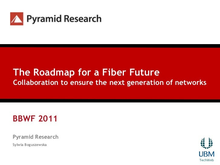 The Roadmap for a Fiber FutureCollaboration to ensure the next generation of networksBBWF 2011Pyramid ResearchSylwia Bogus...