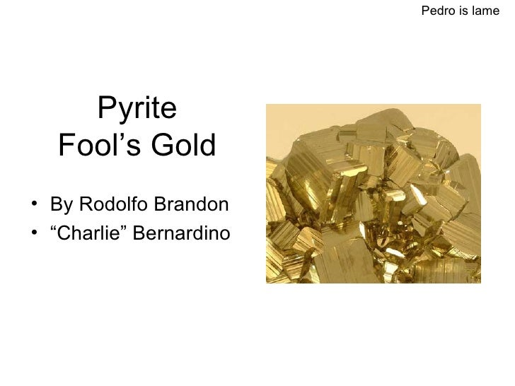 "Pyrite Fool's Gold <ul><li>By Rodolfo Brandon </li></ul><ul><li>"" Charlie"" Bernardino </li></ul>Pedro is lame"