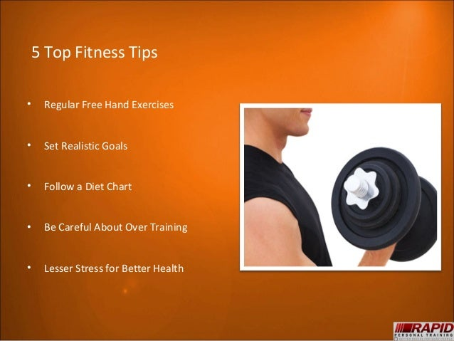 5 Top Fitness Tips•   Regular Free Hand Exercises•   Set Realistic Goals•   Follow a Diet Chart•   Be Careful About Over T...