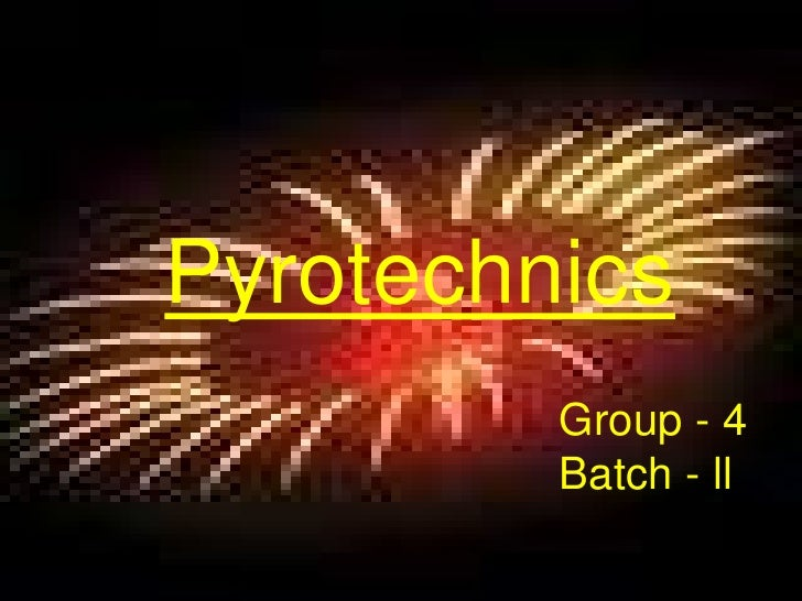 Pyrotechnics<br />Group - 4<br />Batch - ll<br />