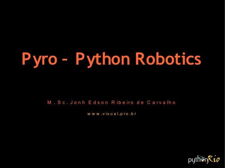 Pyro – Python Robotics     M . S c . J o n h E d s o n R ib e ir o d e C a r v a lh o                      w w w .v is u a...