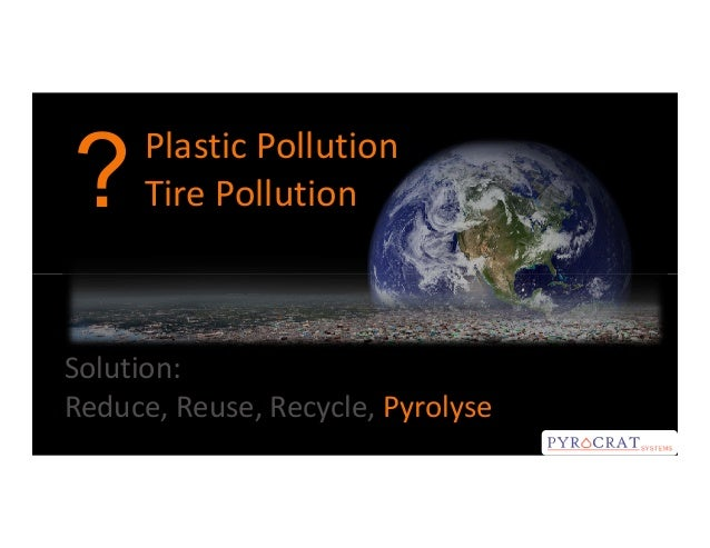 ?  Plastic Pollution Tire Pollution  Solution: Reduce, Reuse, Recycle, Pyrolyse
