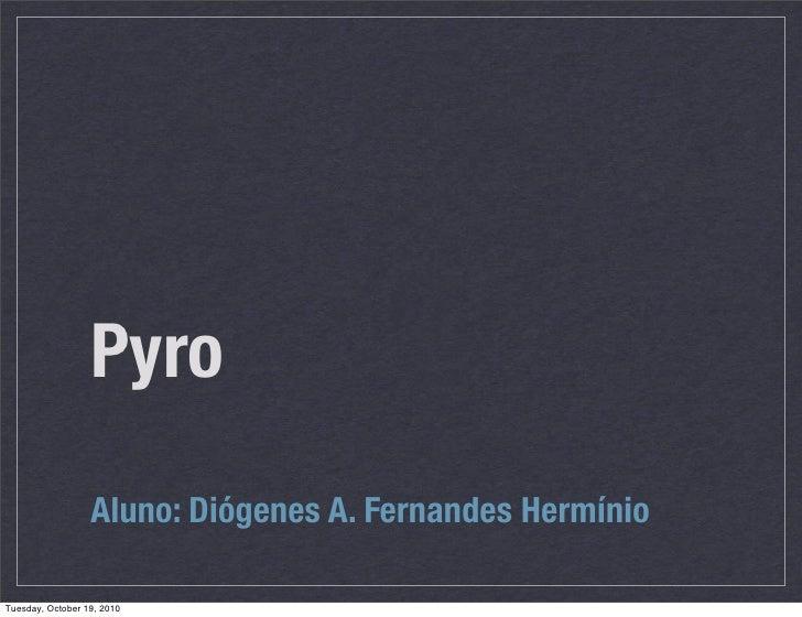 Pyro                   Aluno: Diógenes A. Fernandes Hermínio  Tuesday, October 19, 2010