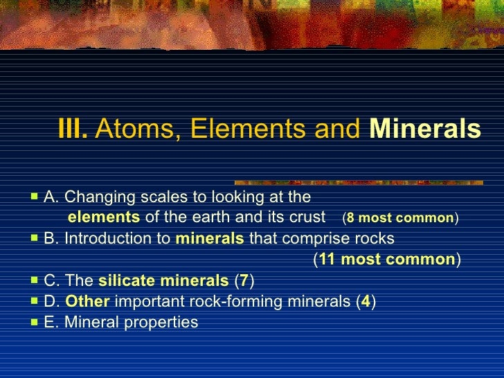 III.  Atoms, Elements and  Minerals <ul><li>A. Changing scales to looking at the </li></ul><ul><li>elements  of the earth ...