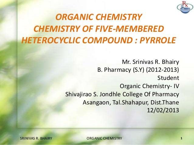 ORGANIC CHEMISTRY CHEMISTRY OF FIVE-MEMBERED HETEROCYCLIC COMPOUND : PYRROLE Mr. Srinivas R. Bhairy B. Pharmacy (S.Y) (201...