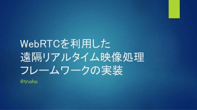 WebRTCを利用した 遠隔リアルタイム映像処理 フレームワークの実装 @tnoho