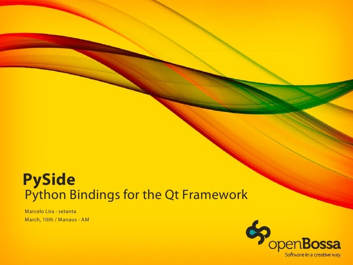 PySide Python Bindings for the Qt Framework Marcelo Lira - setanta March, 10th / Manaus - AM