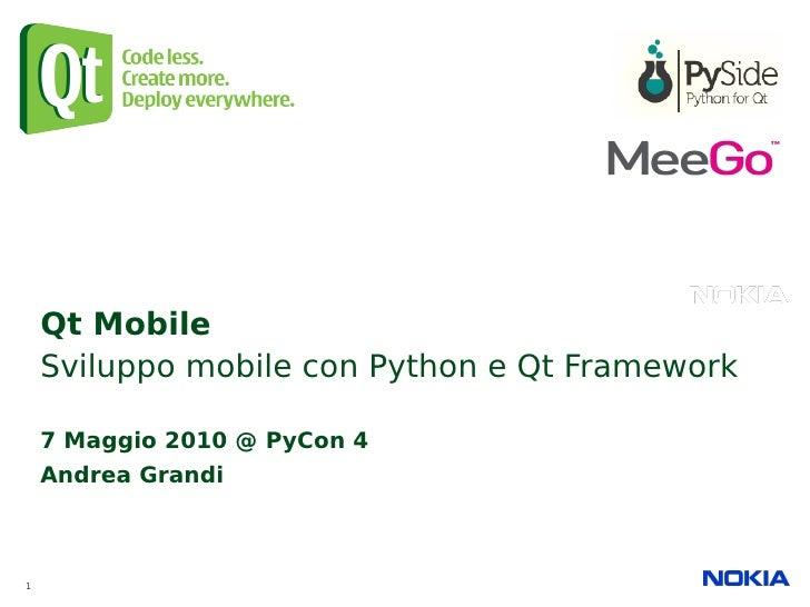 Qt Mobile     Sviluppo mobile con Python e Qt Framework      7 Maggio 2010 @ PyCon 4     Andrea Grandi    1